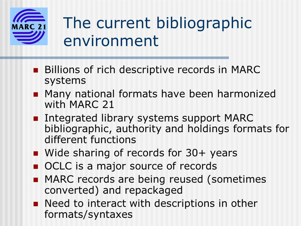 The current bibliographic environment Billions of rich descriptive records in MARC systems Many national formats have been harmonized with MARC 21 Integrated library systems support MARC bibliographic, authority and holdings formats for different functions Wide sharing of records for 30+ years OCLC is a major source of records MARC records are being reused (sometimes converted) and repackaged Need to interact with descriptions in other formats/syntaxes