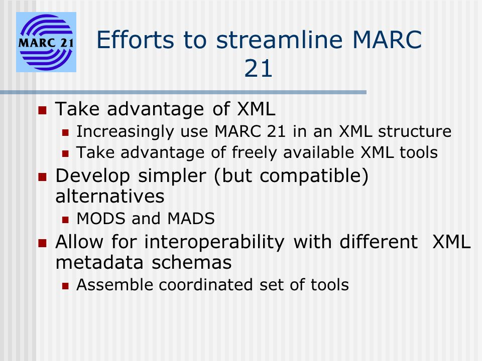 Efforts to streamline MARC 21 Take advantage of XML Increasingly use MARC 21 in an XML structure Take advantage of freely available XML tools Develop simpler (but compatible) alternatives MODS and MADS Allow for interoperability with different XML metadata schemas Assemble coordinated set of tools