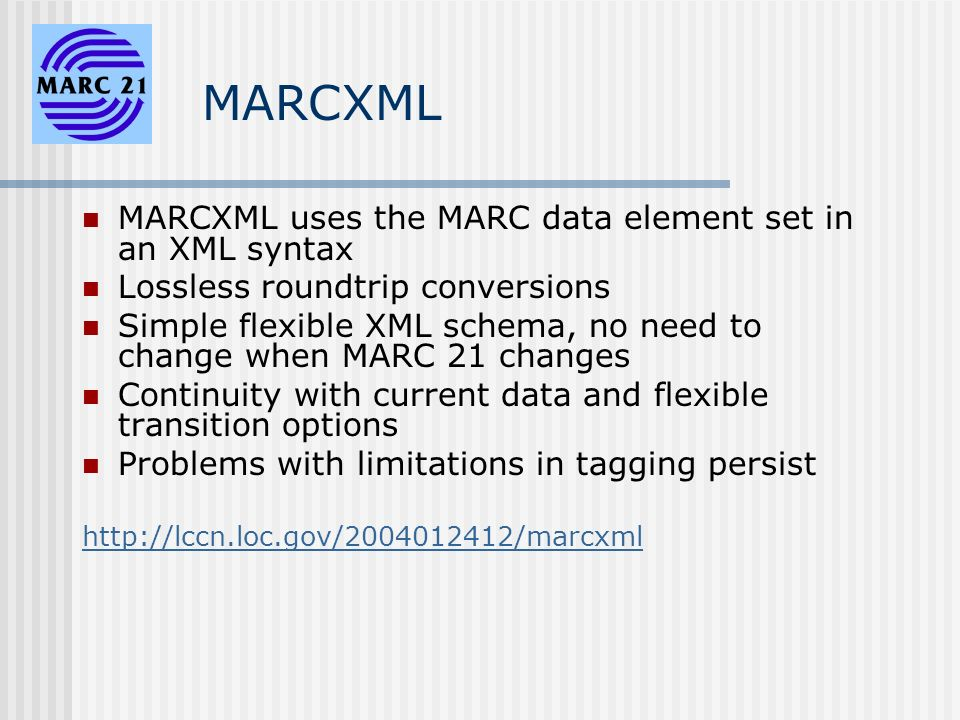 MARCXML MARCXML uses the MARC data element set in an XML syntax Lossless roundtrip conversions Simple flexible XML schema, no need to change when MARC 21 changes Continuity with current data and flexible transition options Problems with limitations in tagging persist http://lccn.loc.gov/2004012412/marcxml