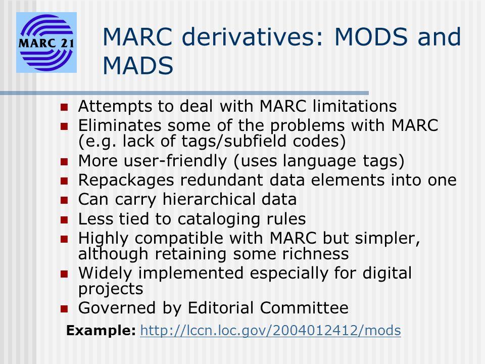 MARC derivatives: MODS and MADS Attempts to deal with MARC limitations Eliminates some of the problems with MARC (e.g.
