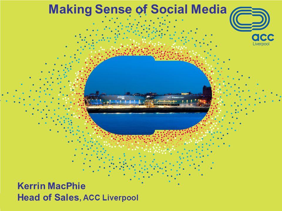 Kerrin MacPhie Head of Sales, ACC Liverpool Making Sense of Social Media