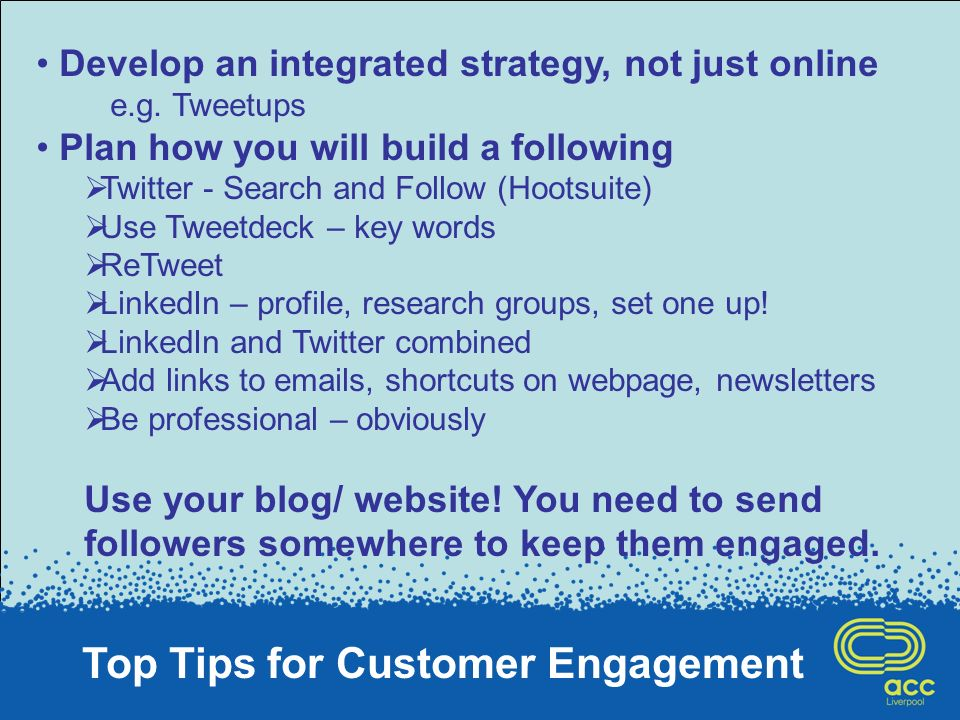 Top Tips for Customer Engagement Develop an integrated strategy, not just online e.g.