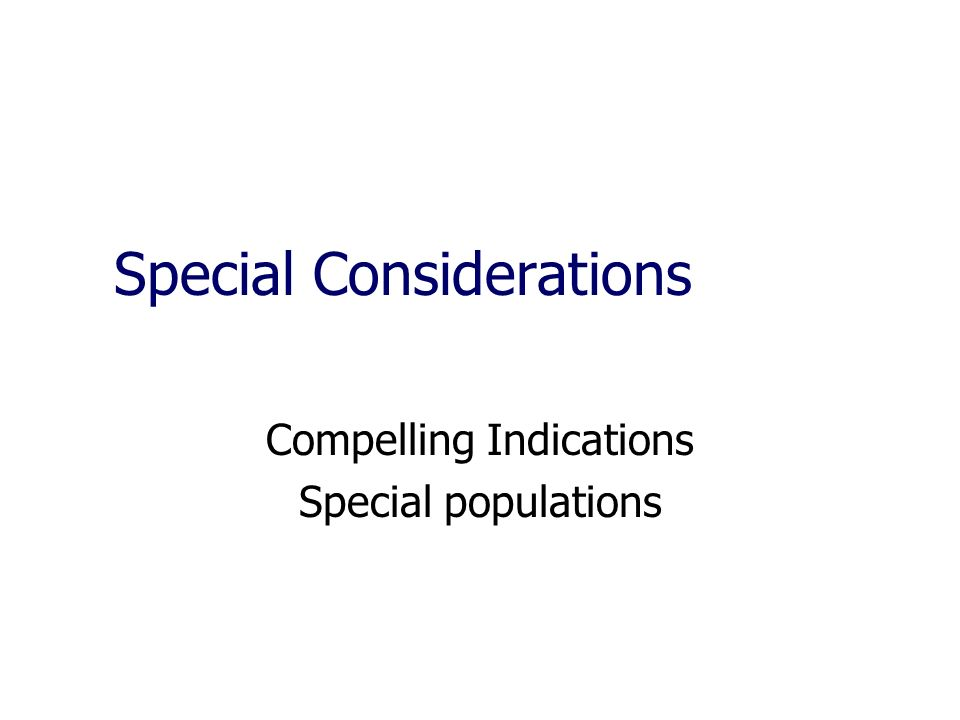 Special Considerations Compelling Indications Special populations