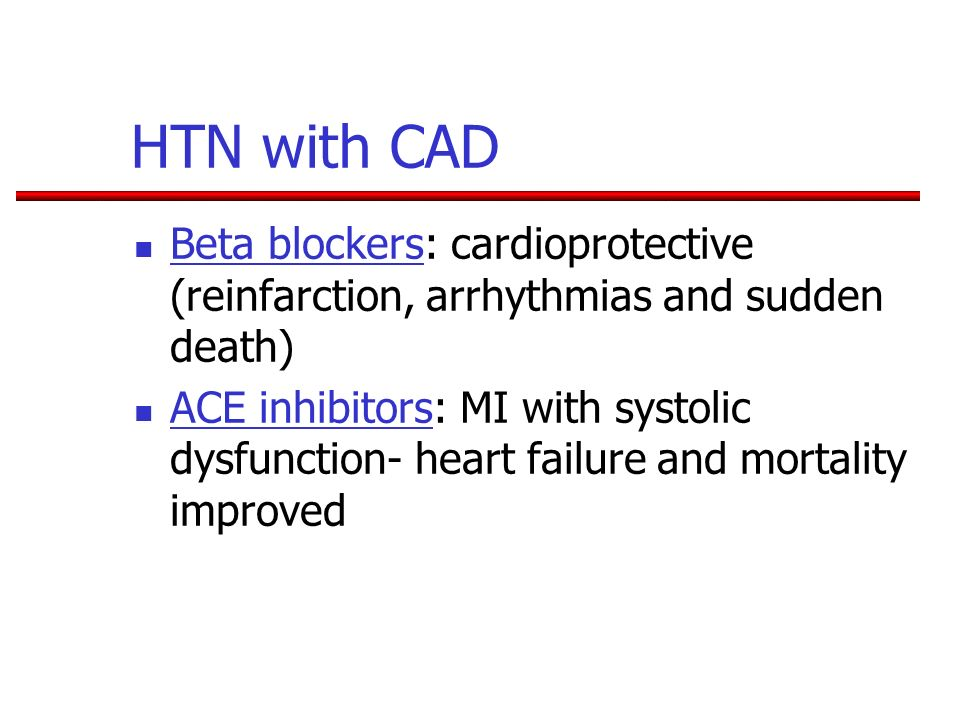 HTN with CAD Beta blockers: cardioprotective (reinfarction, arrhythmias and sudden death) ACE inhibitors: MI with systolic dysfunction- heart failure