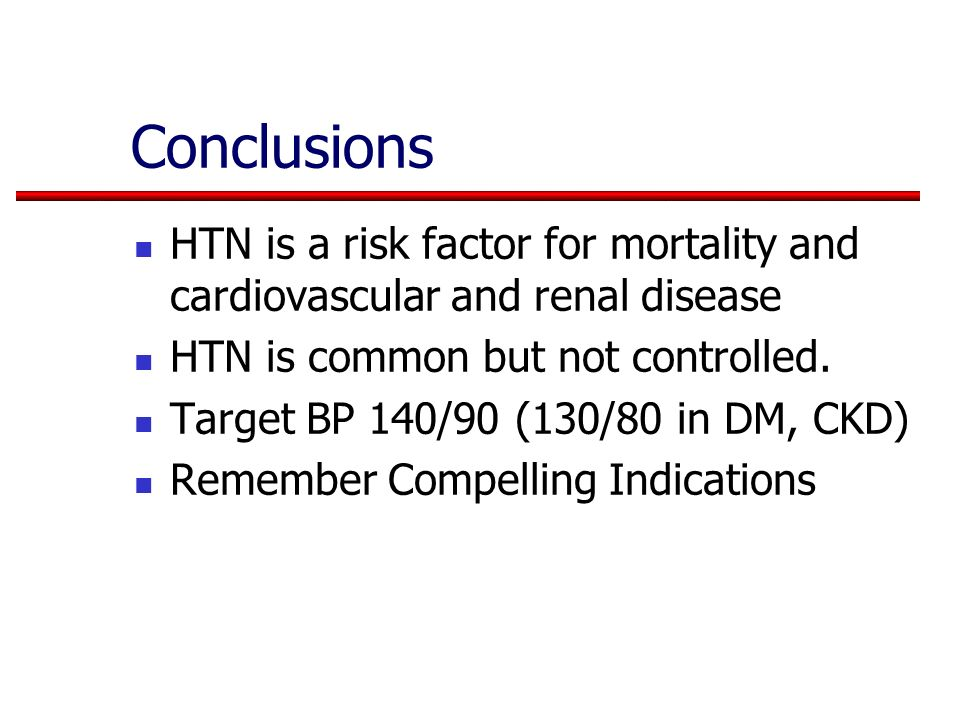 Conclusions HTN is a risk factor for mortality and cardiovascular and renal disease HTN is common but not controlled. Target BP 140/90 (130/80 in DM,