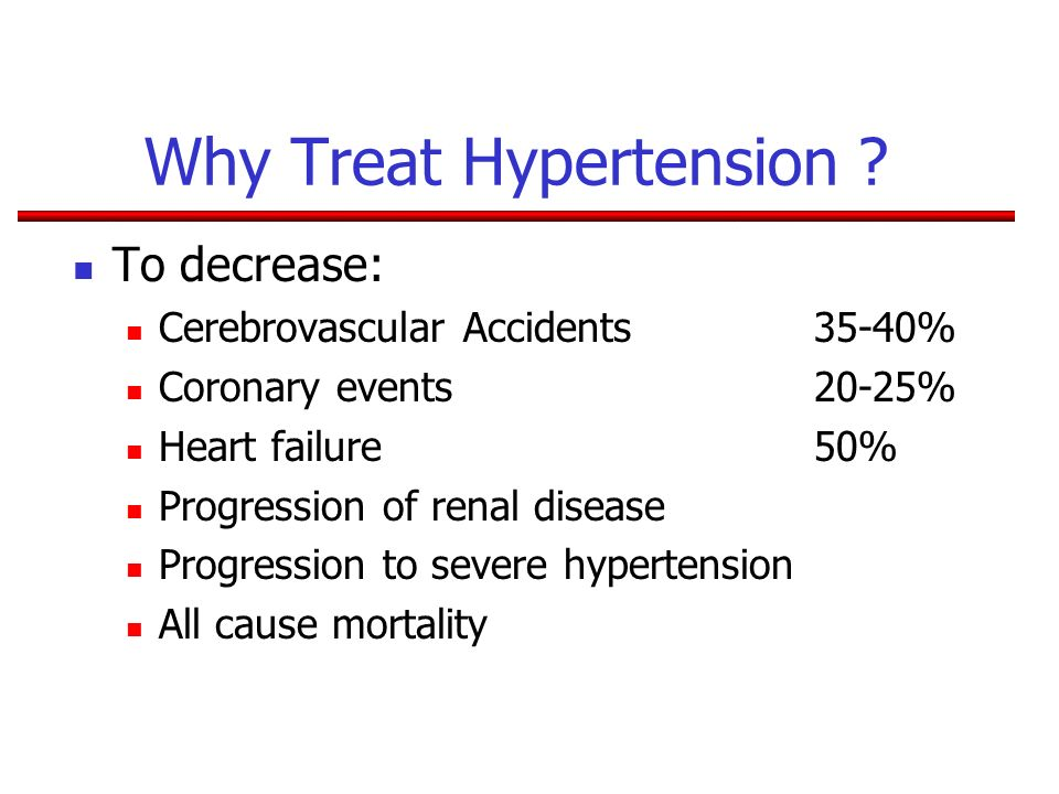 Why Treat Hypertension ? To decrease: Cerebrovascular Accidents 35-40% Coronary events20-25% Heart failure50% Progression of renal disease Progression