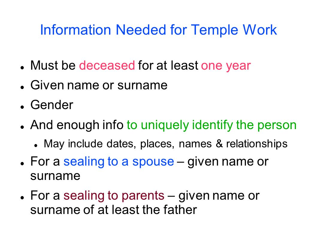 Information Needed for Temple Work Must be deceased for at least one year Given name or surname Gender And enough info to uniquely identify the person
