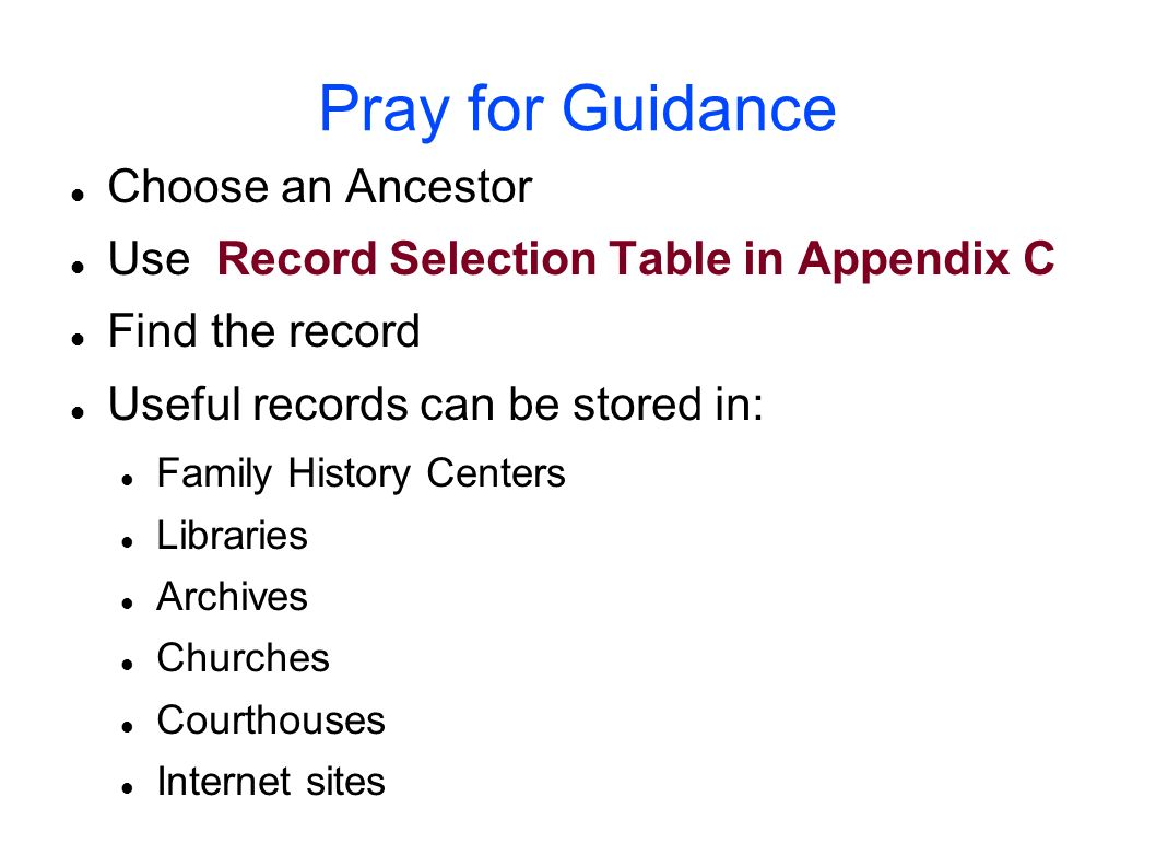 Pray for Guidance Choose an Ancestor Use Record Selection Table in Appendix C Find the record Useful records can be stored in: Family History Centers