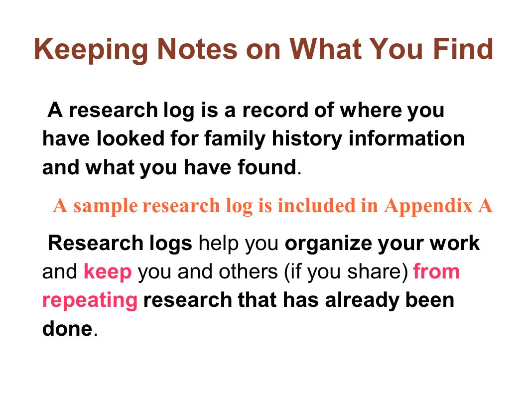 Keeping Notes on What You Find A research log is a record of where you have looked for family history information and what you have found. A sample re