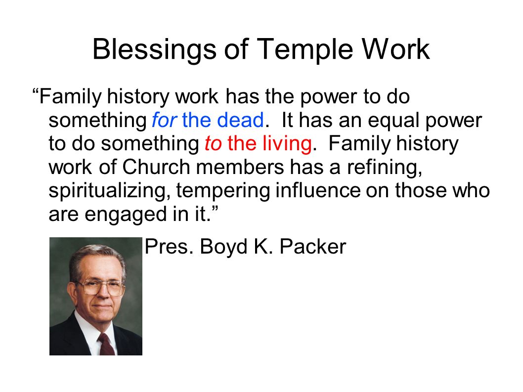Blessings of Temple Work Family history work has the power to do something for the dead. It has an equal power to do something to the living. Family h