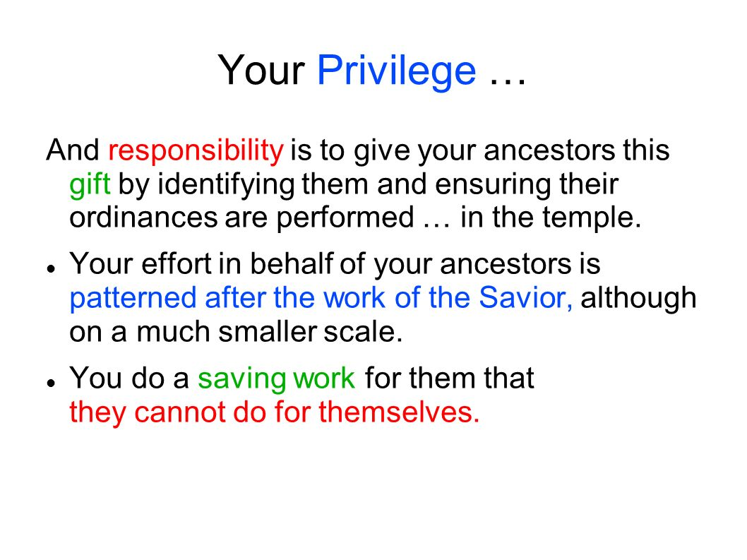 Your Privilege … And responsibility is to give your ancestors this gift by identifying them and ensuring their ordinances are performed … in the templ