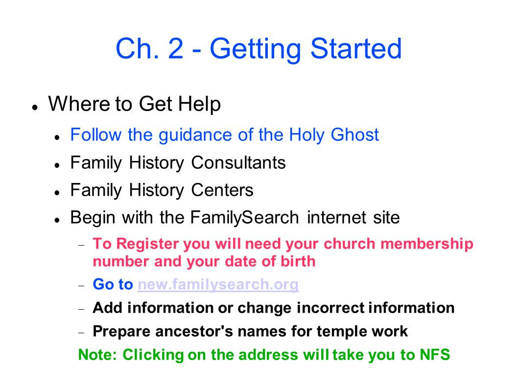Ch. 2 - Getting Started Where to Get Help Follow the guidance of the Holy Ghost Family History Consultants Family History Centers Begin with the Famil