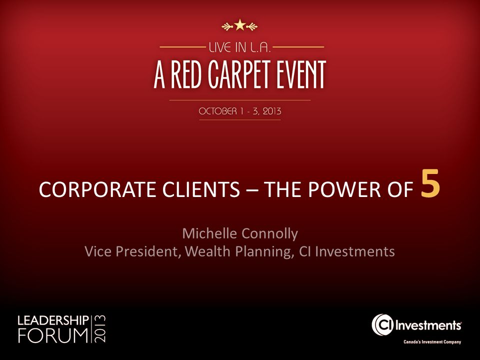 CORPORATE CLIENTS – THE POWER OF 5 Michelle Connolly Vice President, Wealth Planning, CI Investments