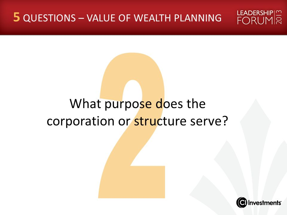 What purpose does the corporation or structure serve? 5 QUESTIONS – VALUE OF WEALTH PLANNING