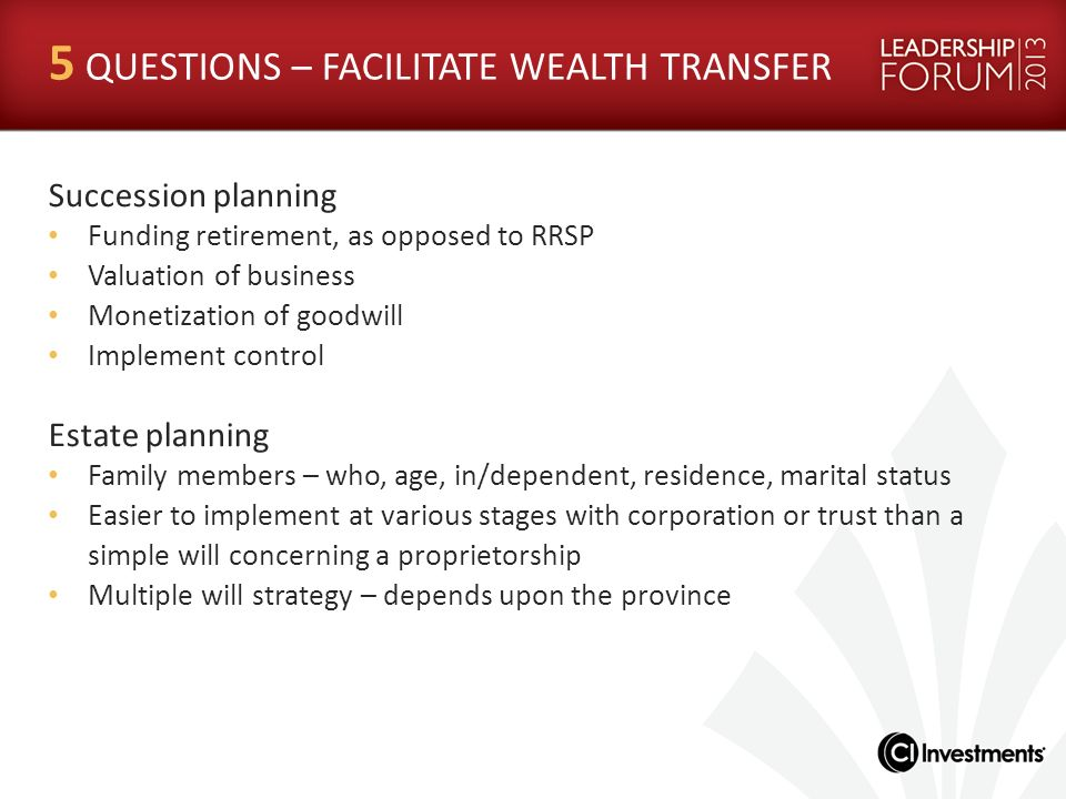 5 QUESTIONS – FACILITATE WEALTH TRANSFER Succession planning Funding retirement, as opposed to RRSP Valuation of business Monetization of goodwill Imp