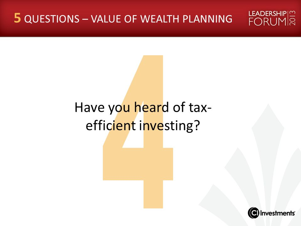 Have you heard of tax- efficient investing? 5 QUESTIONS – VALUE OF WEALTH PLANNING