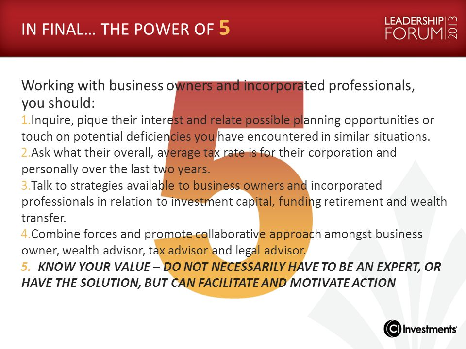 IN FINAL… THE POWER OF 5 Working with business owners and incorporated professionals, you should: 1.Inquire, pique their interest and relate possible