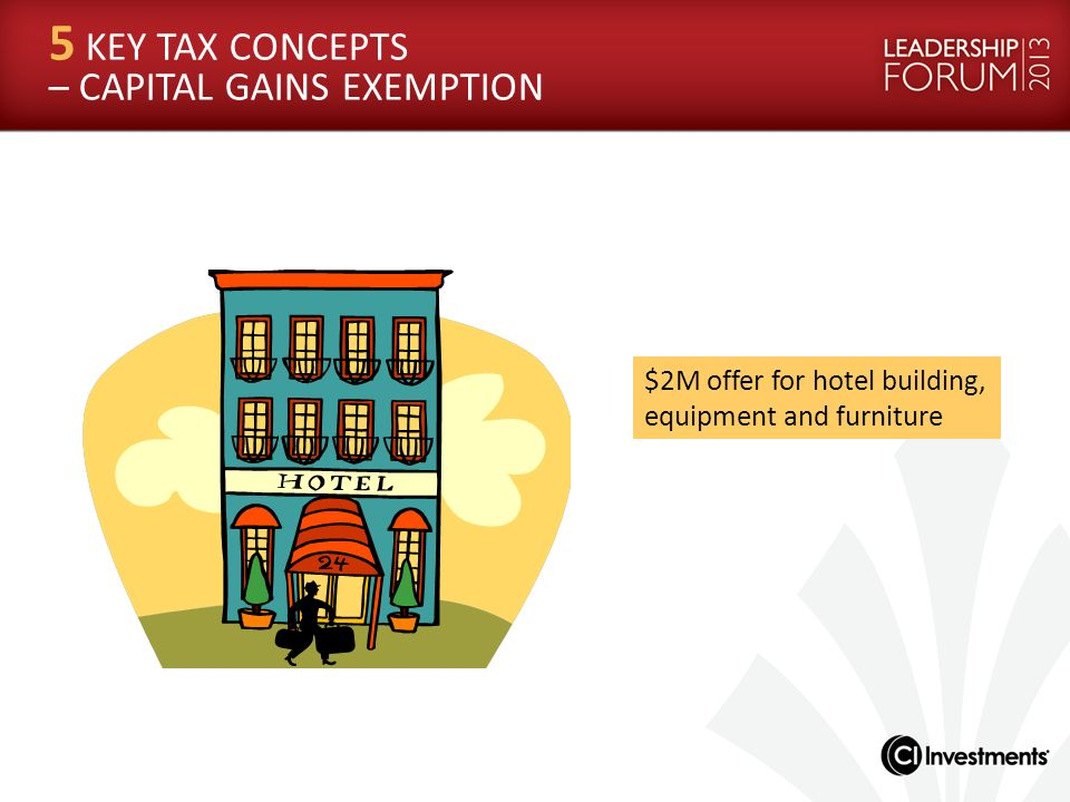 $2M offer for hotel building, equipment and furniture 5 KEY TAX CONCEPTS – CAPITAL GAINS EXEMPTION