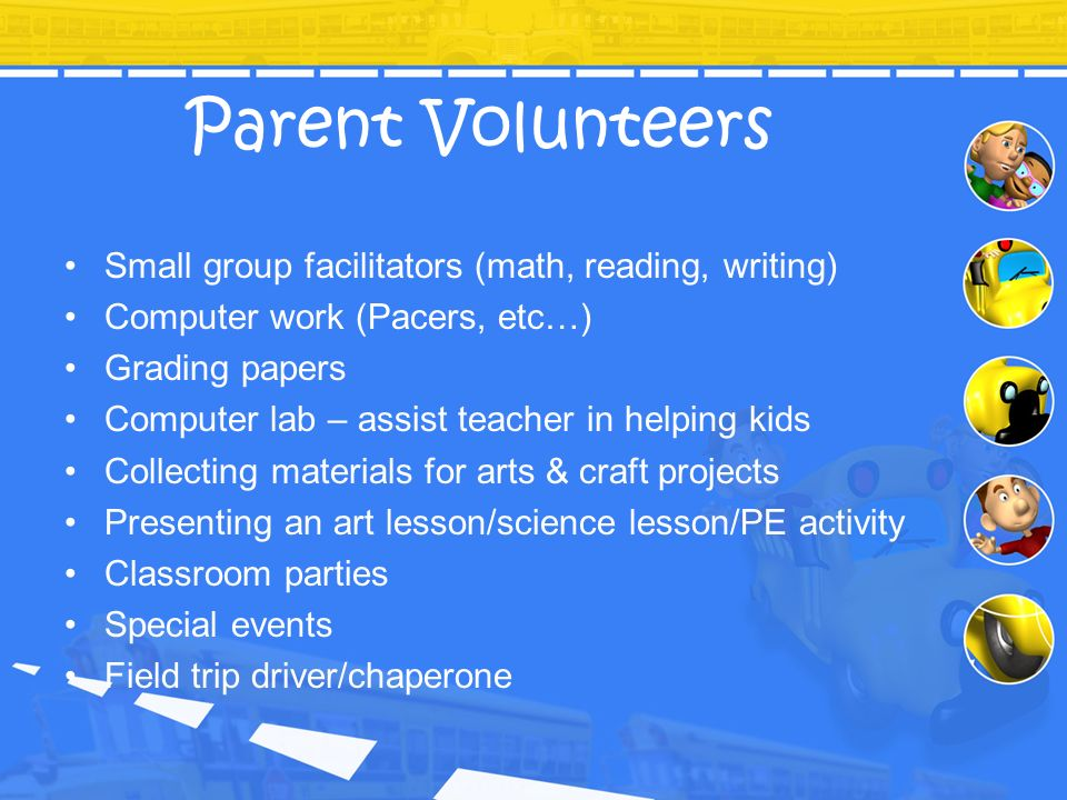 Parent Volunteers Small group facilitators (math, reading, writing) Computer work (Pacers, etc…) Grading papers Computer lab – assist teacher in helpi