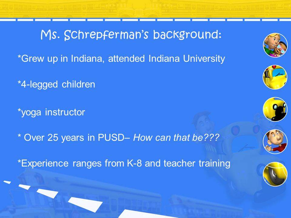 Ms. Schrepfermans background: *Grew up in Indiana, attended Indiana University *4-legged children *yoga instructor * Over 25 years in PUSD– How can th