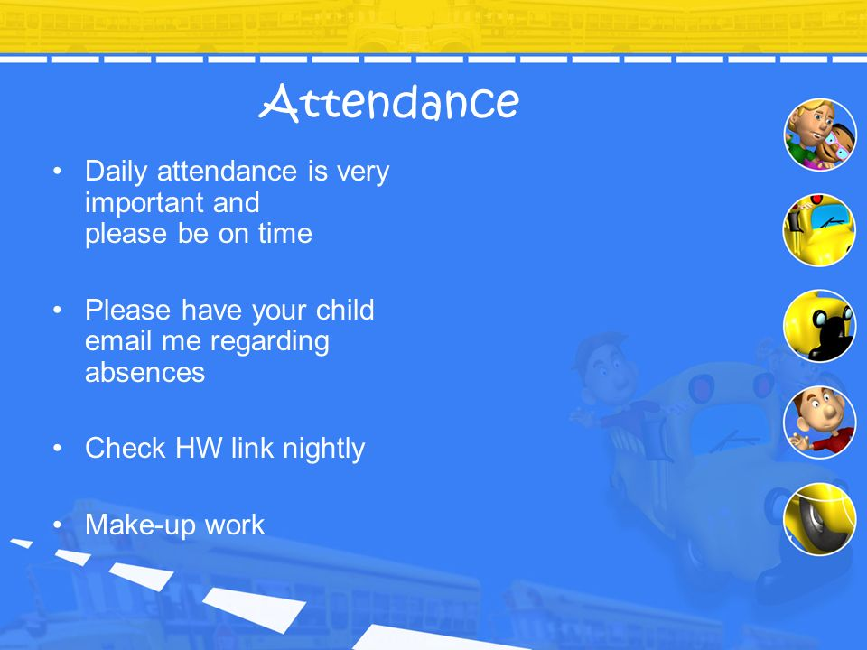 Attendance Daily attendance is very important and please be on time Please have your child email me regarding absences Check HW link nightly Make-up w