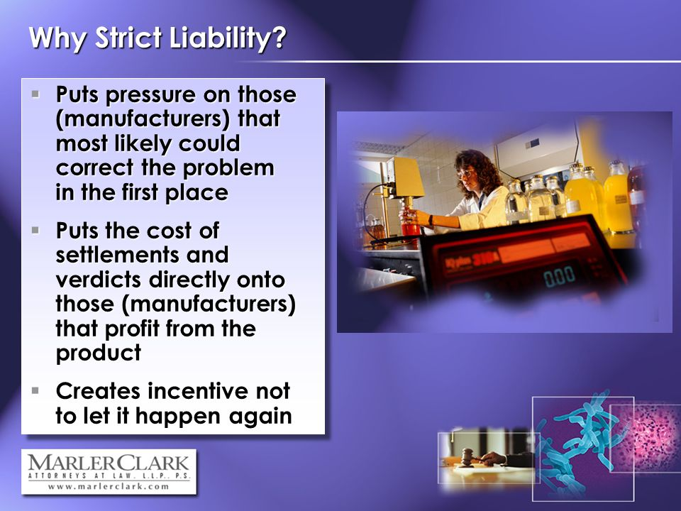Why Strict Liability? Puts pressure on those (manufacturers) that most likely could correct the problem in the first place Puts pressure on those (man