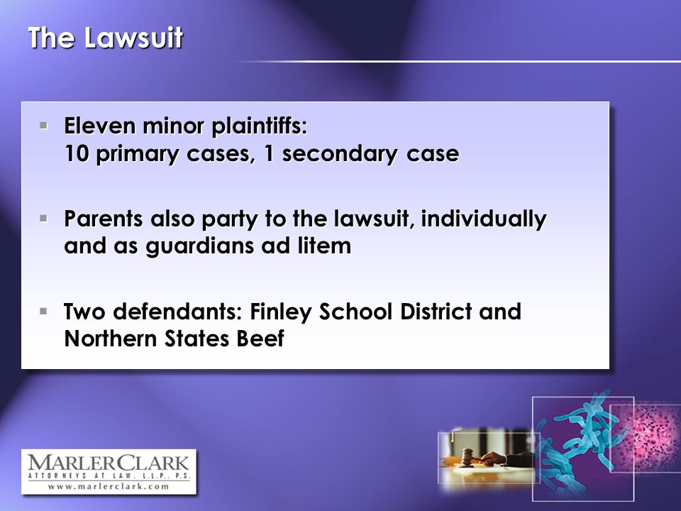 The Lawsuit Eleven minor plaintiffs: 10 primary cases, 1 secondary case Eleven minor plaintiffs: 10 primary cases, 1 secondary case Parents also party to the lawsuit, individually and as guardians ad litem Parents also party to the lawsuit, individually and as guardians ad litem Two defendants: Finley School District and Northern States Beef Two defendants: Finley School District and Northern States Beef