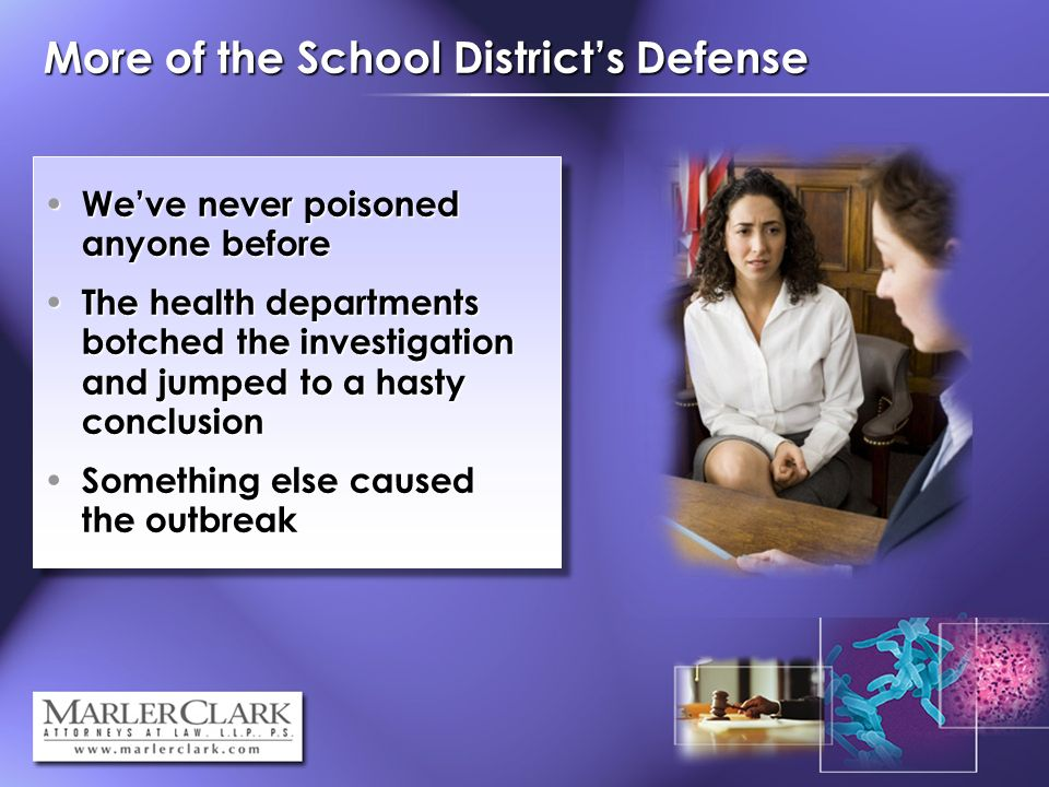 More of the School Districts Defense Weve never poisoned anyone before Weve never poisoned anyone before The health departments botched the investigation and jumped to a hasty conclusion The health departments botched the investigation and jumped to a hasty conclusion Something else caused the outbreak Something else caused the outbreak