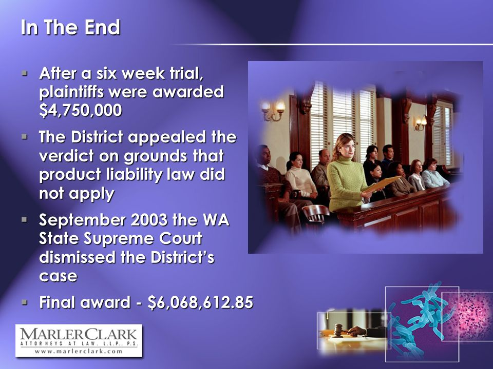 In The End After a six week trial, plaintiffs were awarded $4,750,000 After a six week trial, plaintiffs were awarded $4,750,000 The District appealed the verdict on grounds that product liability law did not apply The District appealed the verdict on grounds that product liability law did not apply September 2003 the WA State Supreme Court dismissed the Districts case September 2003 the WA State Supreme Court dismissed the Districts case Final award - $6,068, Final award - $6,068,612.85