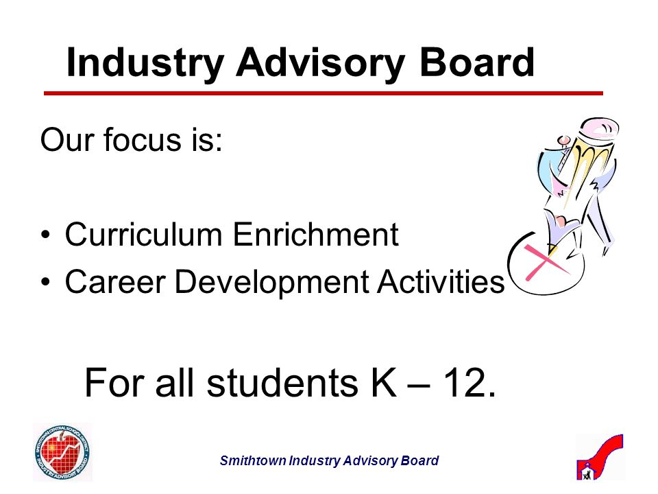 Smithtown Industry Advisory Board Industry Advisory Board Our focus is: Curriculum Enrichment Career Development Activities For all students K – 12.