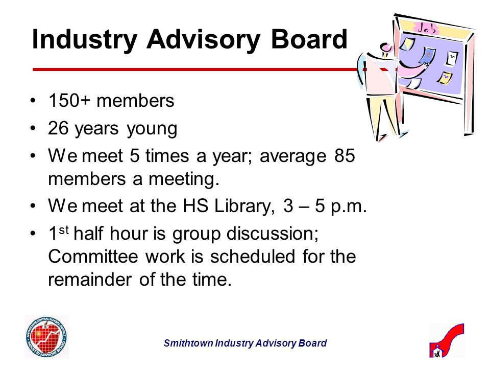 Smithtown Industry Advisory Board Industry Advisory Board 150+ members 26 years young We meet 5 times a year; average 85 members a meeting.