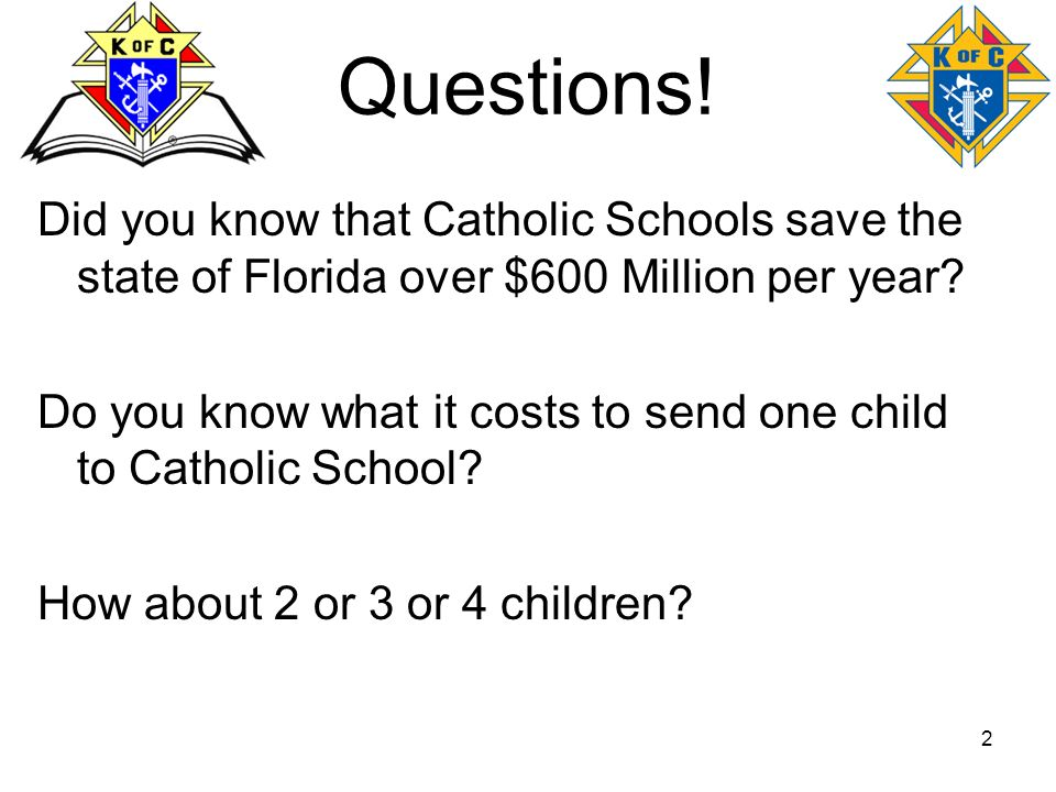 2 Questions! Did you know that Catholic Schools save the state of Florida over $600 Million per year? Do you know what it costs to send one child to C