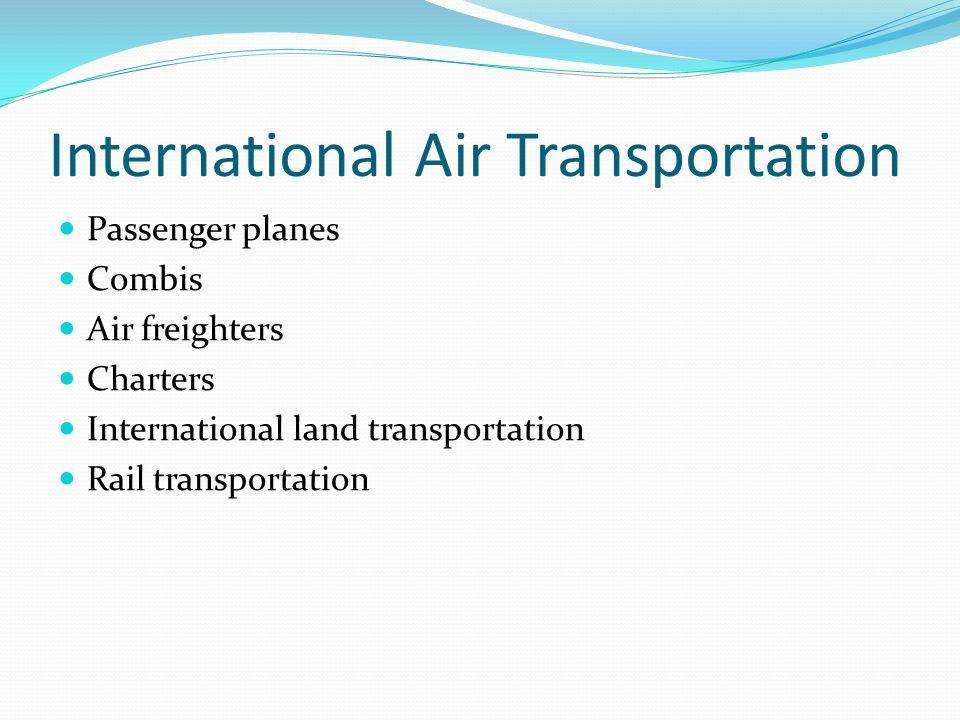 International Air Transportation Passenger planes Combis Air freighters Charters International land transportation Rail transportation