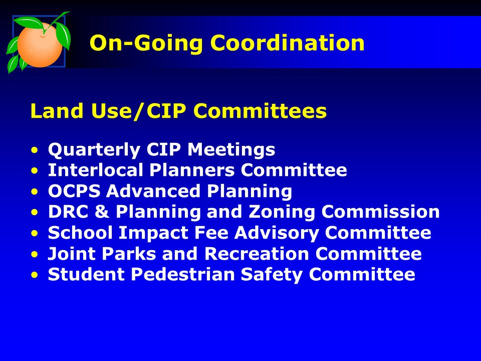 On-Going Coordination Land Use/CIP Committees Quarterly CIP Meetings Interlocal Planners Committee OCPS Advanced Planning DRC & Planning and Zoning Commission School Impact Fee Advisory Committee Joint Parks and Recreation Committee Student Pedestrian Safety Committee