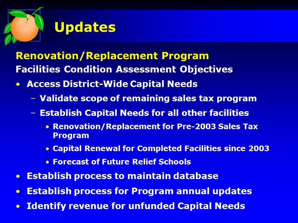 Access District-Wide Capital Needs –Validate scope of remaining sales tax program –Establish Capital Needs for all other facilities Renovation/Replacement for Pre-2003 Sales Tax Program Capital Renewal for Completed Facilities since 2003 Forecast of Future Relief Schools Establish process to maintain database Establish process for Program annual updates Identify revenue for unfunded Capital Needs Updates Renovation/Replacement Program Facilities Condition Assessment Objectives