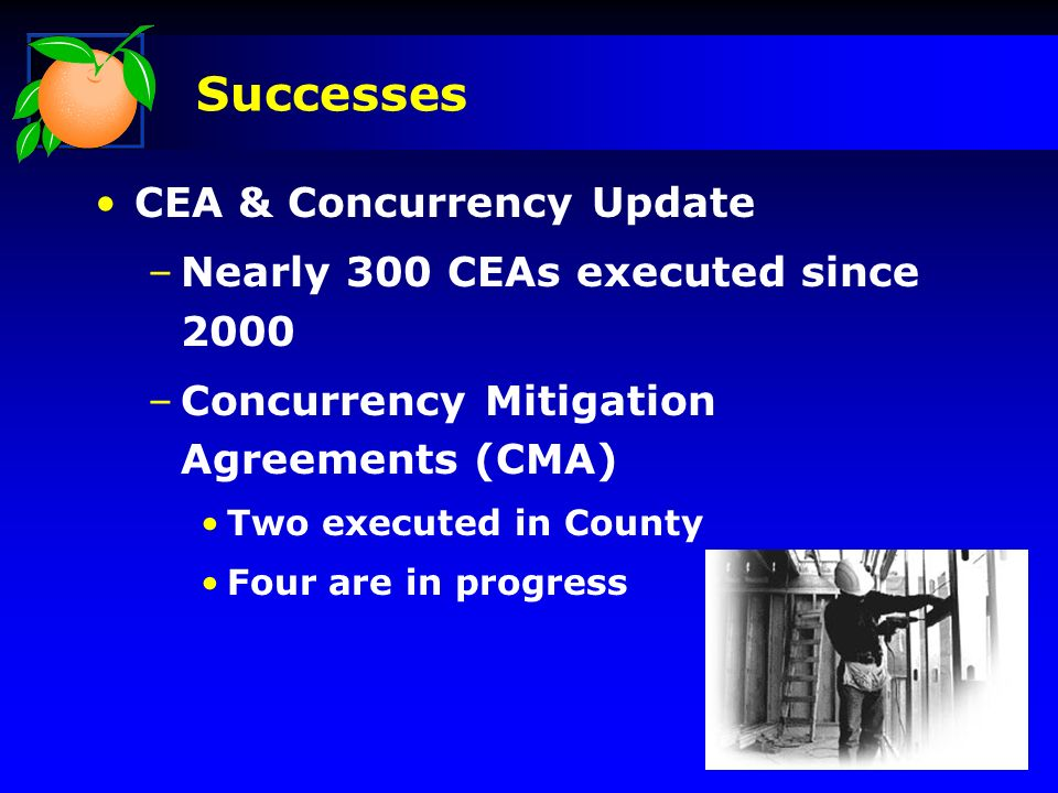 CEA & Concurrency Update –Nearly 300 CEAs executed since 2000 –Concurrency Mitigation Agreements (CMA) Two executed in County Four are in progress Successes