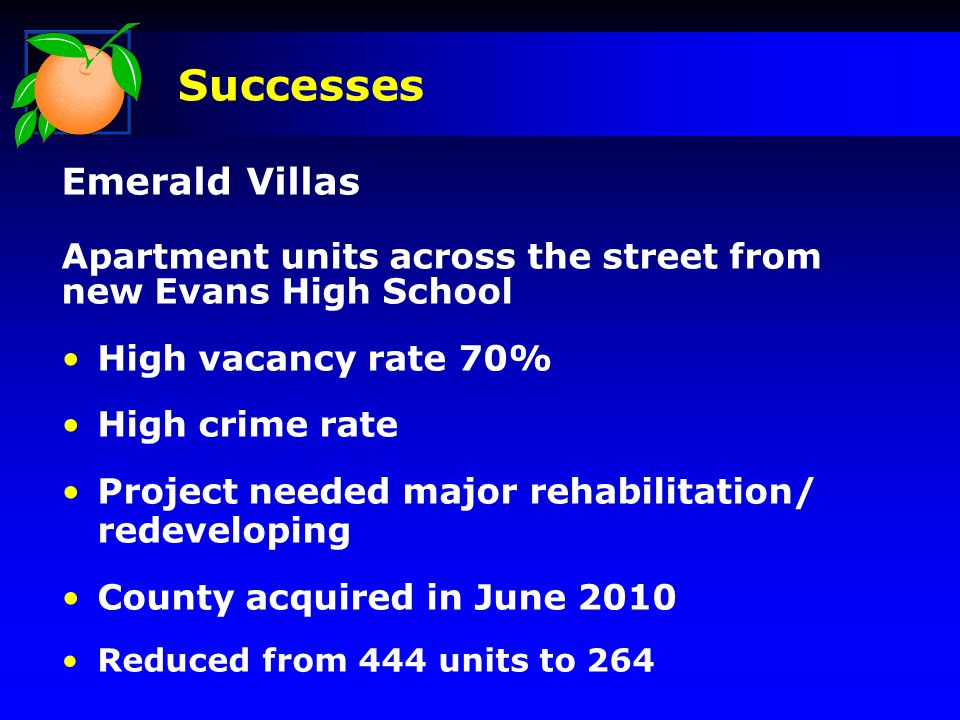 Emerald Villas Apartment units across the street from new Evans High School High vacancy rate 70% High crime rate Project needed major rehabilitation/ redeveloping County acquired in June 2010 Reduced from 444 units to 264 Successes