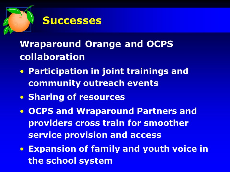 Wraparound Orange and OCPS collaboration Participation in joint trainings and community outreach events Sharing of resources OCPS and Wraparound Partners and providers cross train for smoother service provision and access Expansion of family and youth voice in the school system Successes