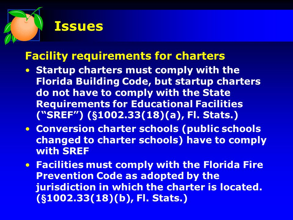 Issues Facility requirements for charters Startup charters must comply with the Florida Building Code, but startup charters do not have to comply with the State Requirements for Educational Facilities (SREF) (§1002.33(18)(a), Fl.