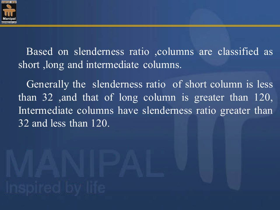 Based on slenderness ratio,columns are classified as short,long and intermediate columns. Generally the slenderness ratio of short column is less than
