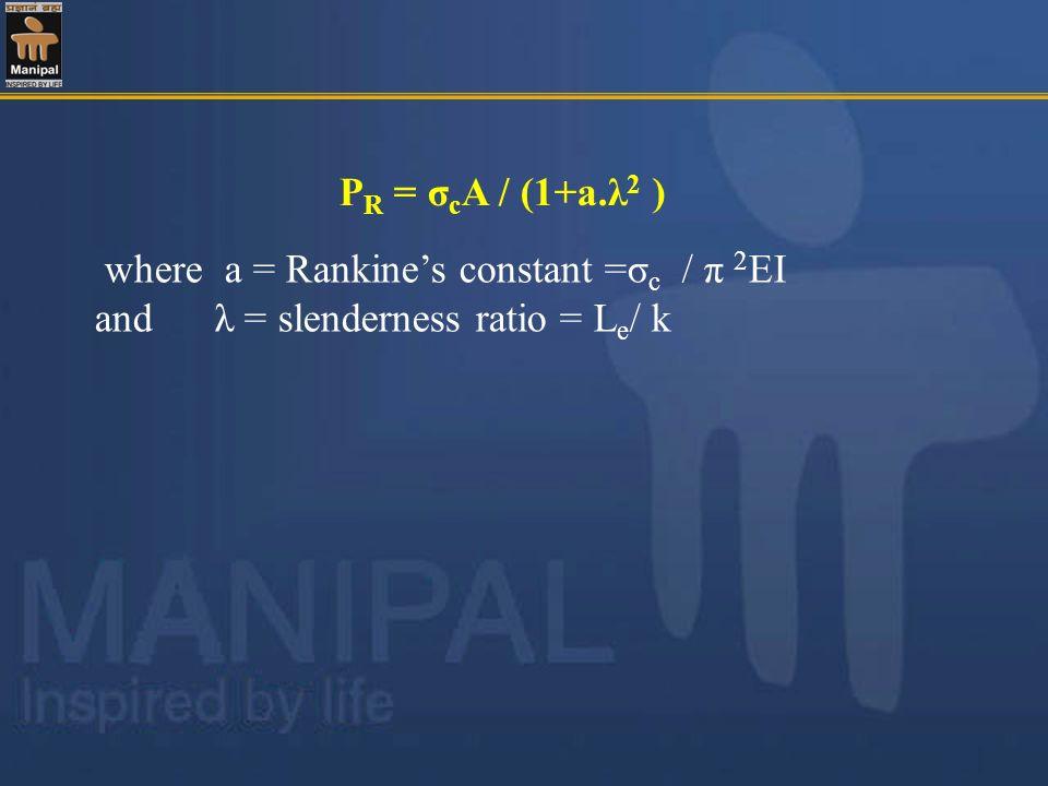 where a = Rankines constant =σ c / π 2 EI and λ = slenderness ratio = L e / k P R = σ c A / (1+a.λ 2 )