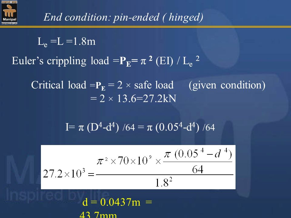 End condition: pin-ended ( hinged) L e =L =1.8m Eulers crippling load =P E = π 2 (EI) / L e 2 d = 0.0437m = 43.7mm Critical load =P E = 2 × safe load