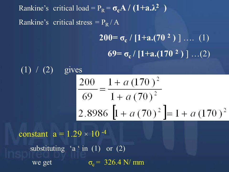 Rankines critical load = P R = σ c A / (1+a.λ 2 ) Rankines critical stress = P R / A 200= σ c / [1+a.(70 2 ) ] …. (1) 69= σ c / [1+a.(170 2 ) ] …(2) (