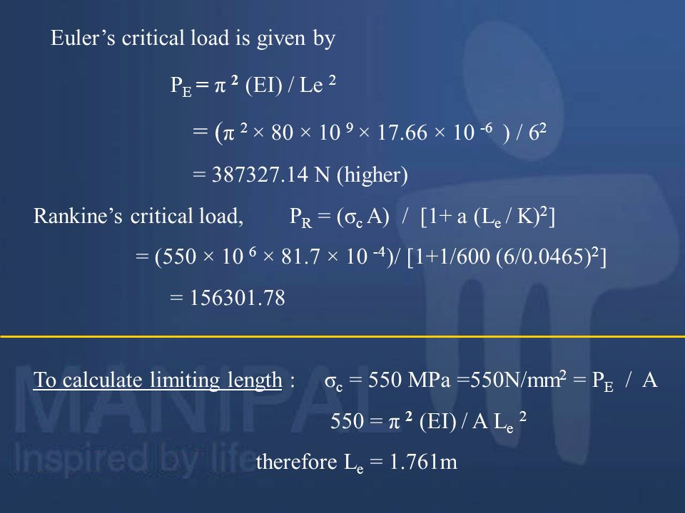 Eulers critical load is given by P E = π 2 (EI) / Le 2 = ( π 2 × 80 × 10 9 × 17.66 × 10 -6 ) / 6 2 = 387327.14 N (higher) Rankines critical load, P R