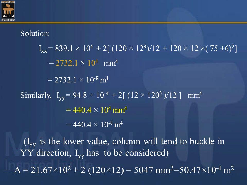 Solution: I xx = 839.1 × 10 4 + 2[ (120 × 12 3 )/12 + 120 × 12 ×( 75 +6) 2 ] = 2732.1 × 10 4 mm 4 = 2732.1 × 10 -8 m 4 Similarly, I yy = 94.8 × 10 4 +