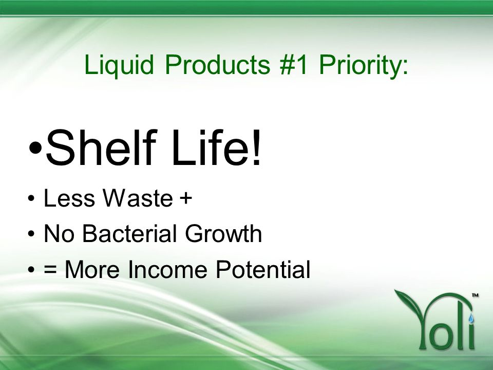 Liquid Products #1 Priority: Shelf Life! Less Waste + No Bacterial Growth = More Income Potential