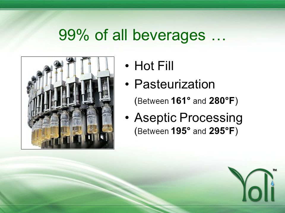 99% of all beverages … Hot Fill Pasteurization ( Between 161° and 280°F) Aseptic Processing ( Between 195° and 295°F)