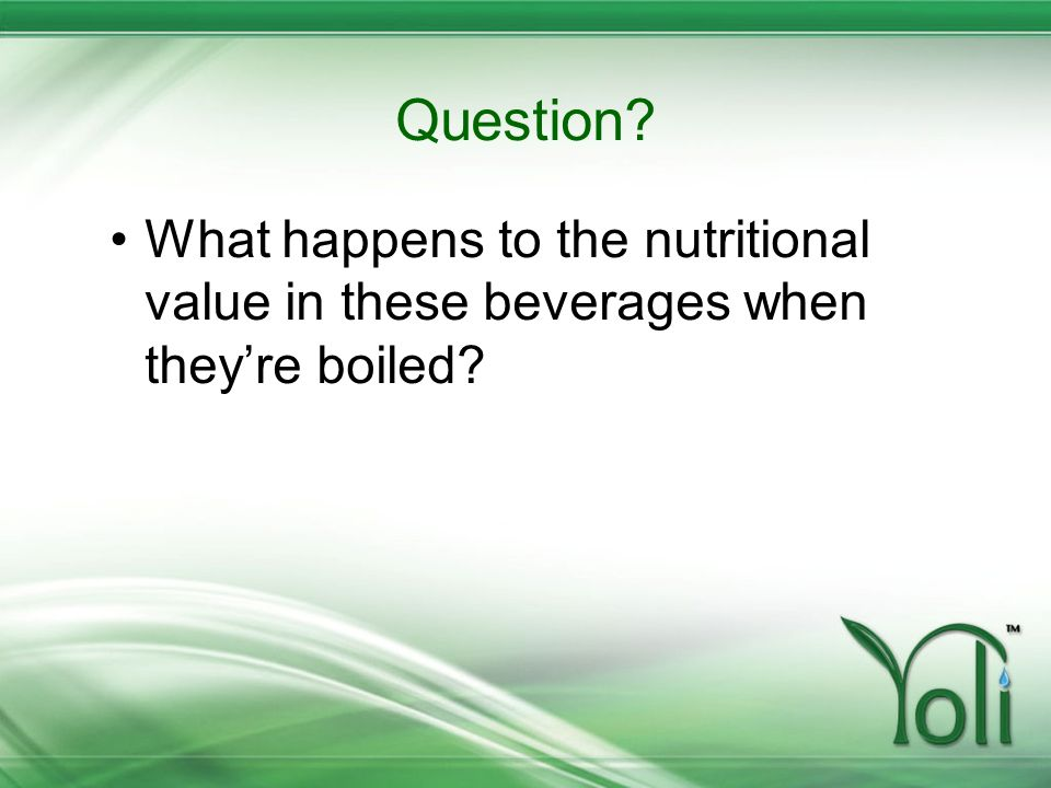 Question? What happens to the nutritional value in these beverages when theyre boiled?