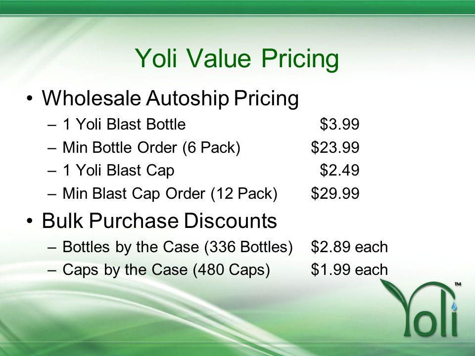 Yoli Value Pricing Wholesale Autoship Pricing –1 Yoli Blast Bottle $3.99 –Min Bottle Order (6 Pack)$23.99 –1 Yoli Blast Cap $2.49 –Min Blast Cap Order