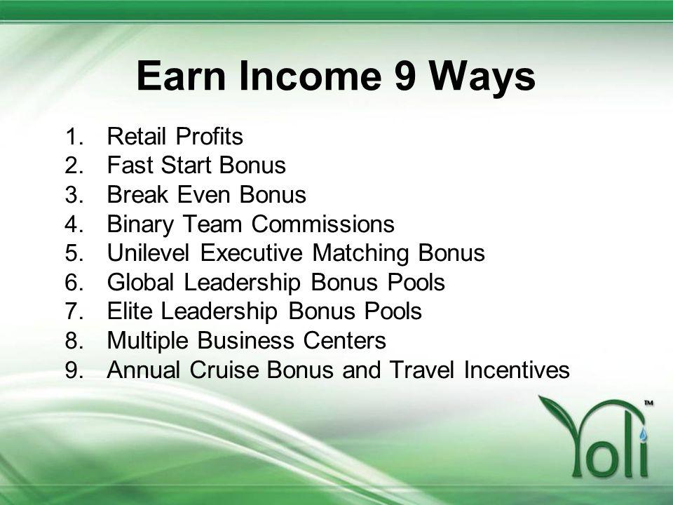 Earn Income 9 Ways 1. Retail Profits 2. Fast Start Bonus 3. Break Even Bonus 4. Binary Team Commissions 5. Unilevel Executive Matching Bonus 6. Global